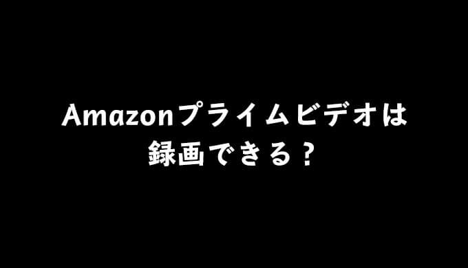 Amazonプライムビデオは録画できる?キャプチャソフトを使った方法についても解説!