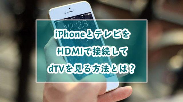 iPhoneとテレビをHDMIで接続してdTVを見る方法とは?見れないときの対処法も