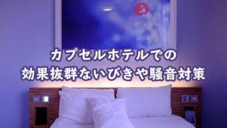 カプセルホテルでいびきやうるさい音に悩まされないための対策方法3選