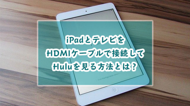 iPadとテレビをHDMIで接続してHuluを見る方法とは?見れないときの対処法も