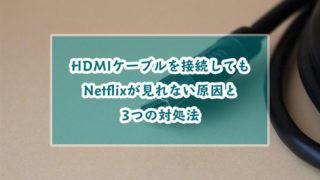 テレビにHDMIケーブルを接続してもNetflixが見れない?その原因と3つの対処法を紹介!