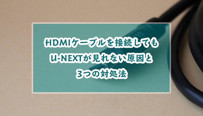 テレビにHDMIケーブルを接続してもU-NEXTが見れない?その原因と3つの対処法を紹介!